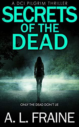 Secrets of the Dead: A British Crime Thriller (A DCI Pilgrim Thriller Book 3) by [A L Fraine]