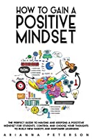 How to Gain a Positive Mindset: The Perfect Guide to Having and Keeping a Positive Mindset for Students. Control and Choose Your Thoughts to Build New Habits and Empower Learning (Learning How to Learn)