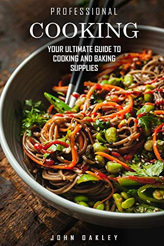 Professional Cooking: Your Ultimate Guide to Cooking and Baking Supplies To Become a Pro Chef at Home