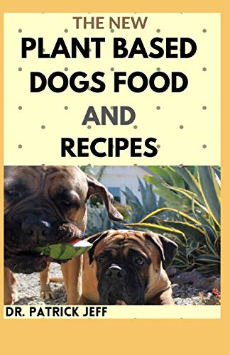 THE NEW PLANT BASED DOGS FOOD AND RECIPES: Healthy Way To Feed Your Dog for Strong & Longevity (Vegan Dog Lifestyle) Including Easy And Delicious Homemade Recipes