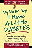 My Doctor Says I Have a Little Diabetes: A Guide to Understanding and Controlling Type 2 Non-Insulin-Dependent Diabetes