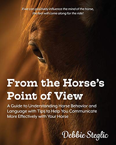 From the Horse's Point of View: A Guide to Understanding Horse Behavior and Language with Tips to Help You Communicate More Effectively with Your Horse
