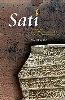 Sati: Evangelicals, Baptist Missionaries, and the Changing Colonial Discourse [Aug 01, 2016] Jain, Meenakshi