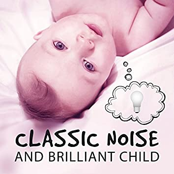 Classic Noise and Brilliant Child – Classical Music for Learning, Music Fun, Famous Composers for Baby, Chopin, Mozart, Bach