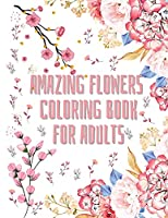 Amazing Flowers Coloring Book for Adults: 50 floral coloring patterns for women and men Coloring book from beginner to advanced Activity Book for everyone Specially designed for relaxation