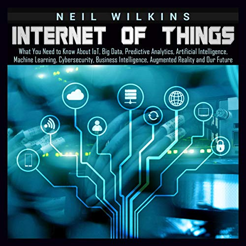 Internet of Things     What You Need to Know About loT, Big Data, Predictive Analytics, Artificial Intelligence, Machine Learning, Cybersecurity, Business Intelligence, Augmented Reality and Our Future              By:                                                                                                                                 Neil Wilkins                               Narrated by:                                                                                                                                 Brian R. Scott                      Length: 3 hrs and 17 mins     Not rated yet     Overall 0.0