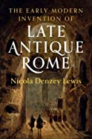 The Early Modern Invention of Late Antique Rome