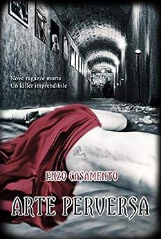 Arte Perversa: Un thriller denso di misteri ed emozioni, un romanzo giallo avvincente, un poliziesco serrato. di [Enzo Casamento, Antonella Monterisi]
