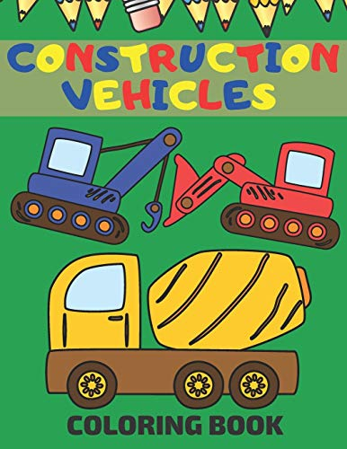 Construction Vehicles Coloring Book: Coloring Pages With Dumpers Trucks Diggers And More