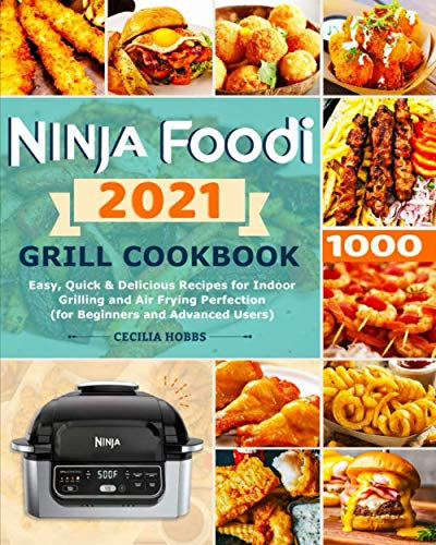 Ninja Foodi Grill Cookbook 2021: Easy, Quick & Delicious Recipes for Indoor Grilling and Air Frying Perfection (for Beginners and Advanced Users)