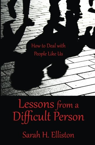 Book: Lessons from a Difficult Person - How to Deal with People Like Us by Sarah H. Elliston