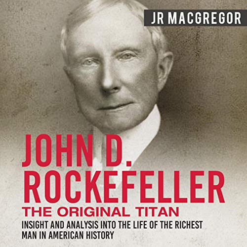 Page de couverture de John D. Rockefeller: The Original Titan - Insight and Analysis into the Life of the Richest Man in American History