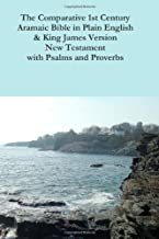 The Comparative 1st Century Aramaic Bible in Plain English & King James Version New Testament with Psalms and Proverbs