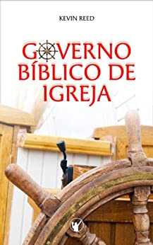 Governo Bíblico de Igreja: O governo pelos oficiais da igreja segundo a bíblia por [Kevin Reed, Heraldo Almeida, Manoel Canuto, Adelelmo Fialho]