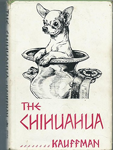 The Chihuahua;: A complete presentation, with illustrations, of the origin, development, breeding,...