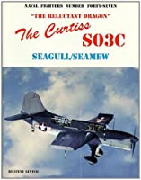 The Curtiss SO3C Seagul/Seamew: The Reluctant Dragon (Naval Fighters)
