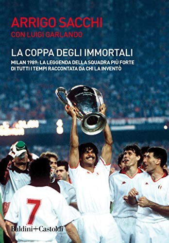 La coppa degli immortali. Milan 1989: la leggenda della squadra più forte di tutti i tempi raccontata da chi la inventò