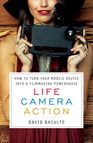 Life. Camera. Action.: How to Turn Your Mobile Device Into a Filmmaking Powerhouse (English Edition)
