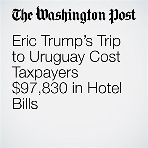 Eric Trump's Trip to Uruguay Cost Taxpayers $97,830 in Hotel Bills copertina