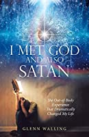 I Met God and Also Satan: The Out-of-body Experience That Dramatically Changed My Life