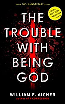 The Trouble With Being God: 10th Anniversary Special Edition by [William F. Aicher]