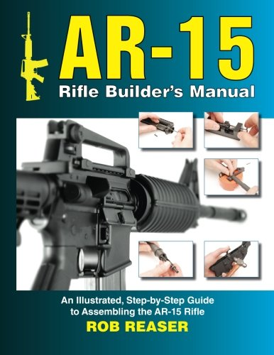 AR-15 Rifle Builder's Manual: An Illustrated, Step-by-Step Guide to Assembling the AR-15 Rifle
