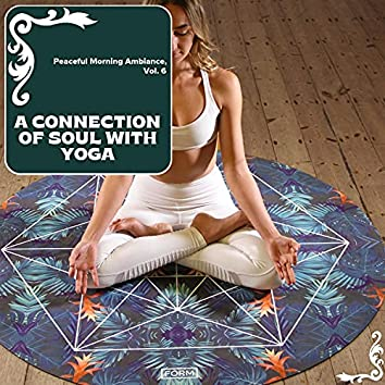 A Connection Of Soul With Yoga - Peaceful Morning Ambiance, Vol. 6