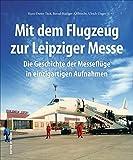Mit dem Flugzeug zur Leipziger Messe, die Geschichte der Messeflüge in faszinierenden historischen Fotografien.: Die Geschichte der Messeflge in ... Aufnahmen...