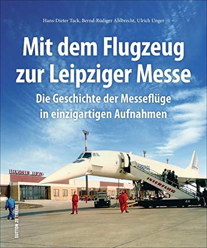 Mit dem Flugzeug zur Leipziger Messe, die Geschichte der Messeflüge in faszinierenden historischen Fotografien.: Die Geschichte der Messeflüge in ... Aufnahmen (Sutton - Bilder der Luftfahrt)
