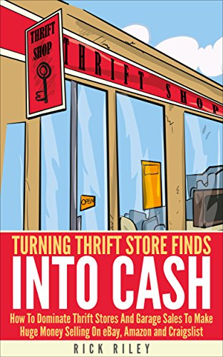 Turning Thrift Store Finds Into Cash: How To Dominate Thrift Stores And Garage Sales To Make Huge Money Selling On eBay, Amazon And Craigslist (Making ... Digital Entrepreneur, eBay Buying Book 1) by [Rick Riley]