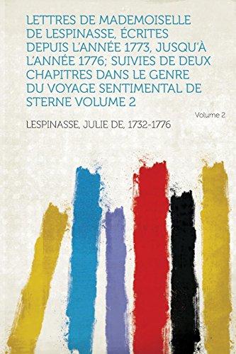 Lettres de Mademoiselle de Lespinasse, Ecrites Depuis L'Annee 1773, Jusqu'a L'Annee 1776; Suivies de Deux Chapitres Dans Le Genre Du Voyage Sentimenta