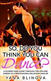 So, Do You Think You Can Dance?: A Journey and Guide Through The Life and Career of a Professional Ballroom Dancer (English Edition)