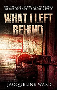 What I Left Behind (The gripping prequel to the DS Jan Pearce Crime Fiction Series) by [Jacqueline Ward]