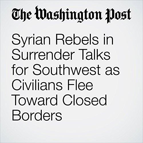 Syrian Rebels in Surrender Talks for Southwest as Civilians Flee Toward Closed Borders copertina
