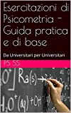 Esercitazioni di Psicometria - Guida pratica e di base: Da Universitari per Universitari