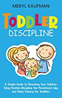 Toddler Discipline: A Simple Guide to Parenting Your Children Using Positive Discipline the Montessori Way and Sleep Training for Toddlers