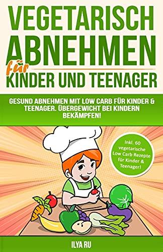 Vegetarisch Abnehmen Für Kinder & Teenager: Gesund abnehmen mit Low Carb für Kinder & Teenager. Übergewicht bei Kindern bekämpfen! (ABNEHMEN FÜR KINDER UND TEENAGER, Band 2)