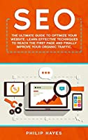 Seo: The Ultimate Guide to Optimize Your Website. Learn Effective Techniques to Reach the First Page and Finally Improve Your Organic Traffic.