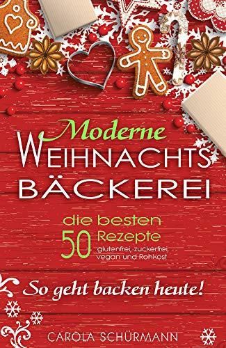 Moderne Weihnachtsbäckerei: die besten 50 Rezepte: - glutenfrei, zuckerfrei, vegan und Rohkost So geht backen heute!