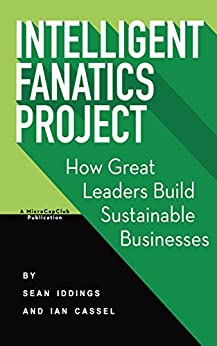Intelligent Fanatics Project: How Great Leaders Build Sustainable Businesses by [Sean Iddings, Ian Cassel]
