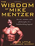 The Wisdom of Mike Mentzer: The Art, Science and Philosophy of a Bodybuilding Legend - John Little
