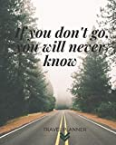 If you don't go you will never know Travel Planner: Journal Notebook for Trips 120 Pages with CheckLists, Planners, Trip Information, Budget, To -dos and more/ 8in x 10in [Idioma Inglés]