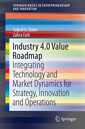 Industry 4.0 Value Roadmap: Integrating Technology and Market Dynamics for Strategy, Innovation and Operations (SpringerBriefs in Entrepreneurship and Innovation)