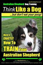 Australian Shepherd Dog Training   Think Like a Dog, But Don't Eat Your Poop!: Here's EXACTLY How To Train Your Australian Shepherd