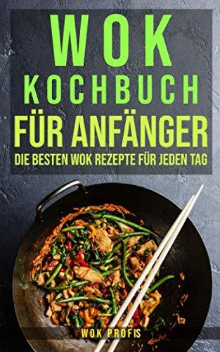 Wok Kochbuch für Anfänger: Die besten Wok Rezepte für jeden Tag