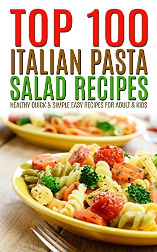 Top 100 Italian Pasta Salad Recipes: Healthy Quick & Simple Easy Recipes For Adult & Kids
