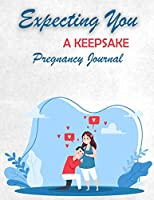 Expecting You A Keepsake Pregnancy Journal: Pregnancy Diary and Memory Book for Mom and Baby Pregnancy Journal Logbook