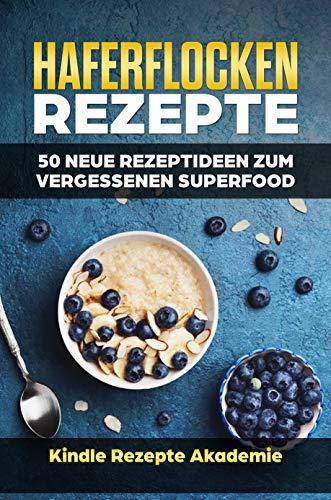 Haferflocken Rezepte: 50 neue Rezeptideen zum vergessenen Superfood