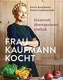 Frau Kaufmann kocht: Klassisch. Überraschend. Einfach.