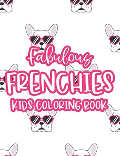 Fabulous Frenchies Kids Coloring Book: Children's French Bulldog Coloring And Activity Pages, Illustrations For Kids To Color And More